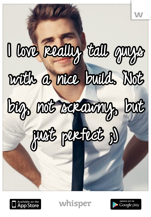 I love really tall guys with a nice build. Not big, not scrawny, but just perfect ;)