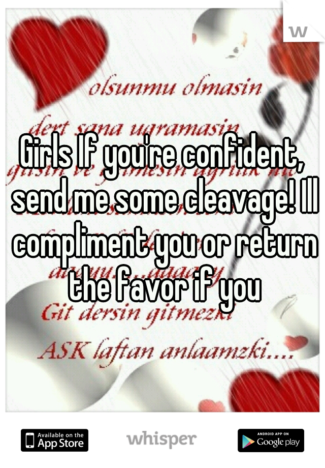 Girls If you're confident, send me some cleavage! Ill compliment you or return the favor if you