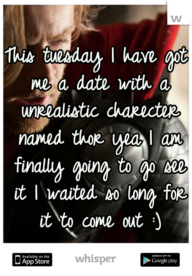 This tuesday I have got me a date with a unrealistic charecter named thor yea I am finally going to go see it I waited so long for it to come out :)