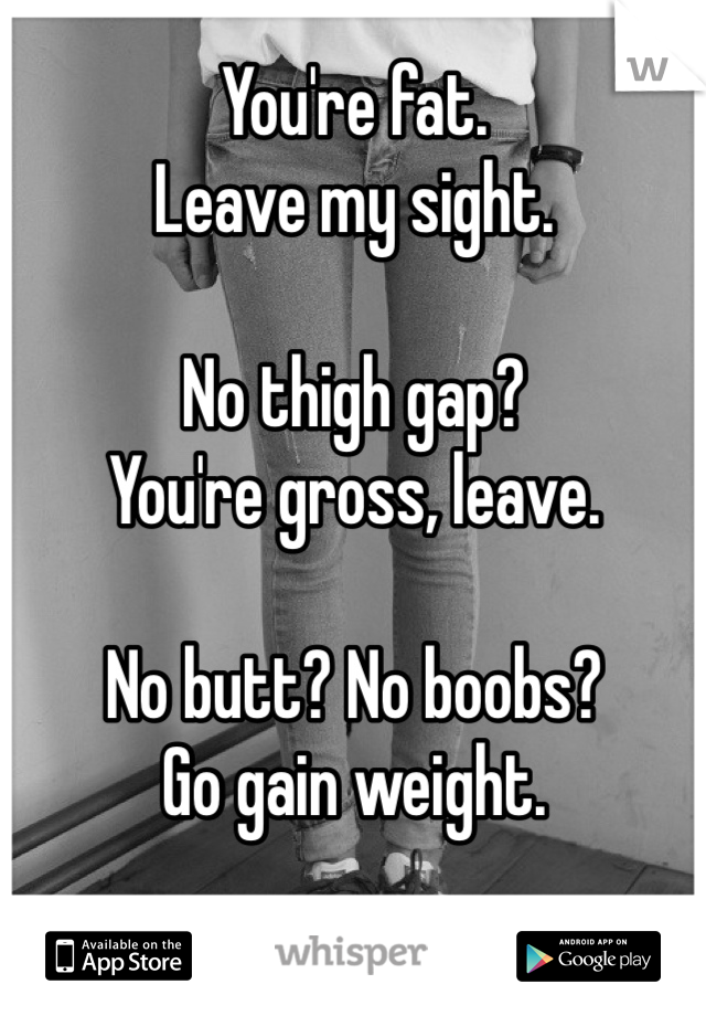 You're fat. Leave my sight.  No thigh gap? You're gross, leave.  No butt? No boobs? Go gain weight.