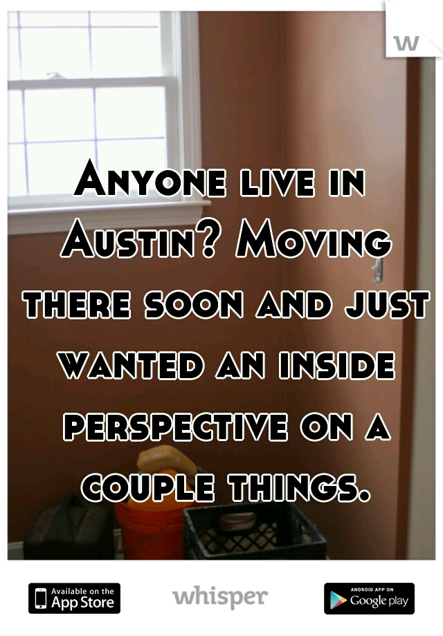 Anyone live in Austin? Moving there soon and just wanted an inside perspective on a couple things.