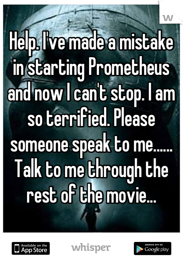 Help. I've made a mistake in starting Prometheus and now I can't stop. I am so terrified. Please someone speak to me...... Talk to me through the rest of the movie...
