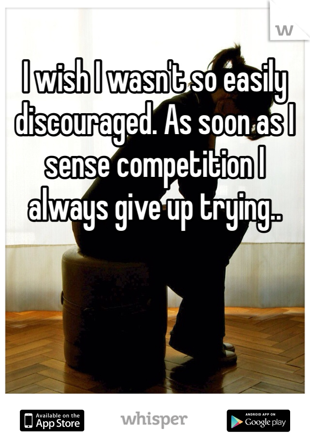 I wish I wasn't so easily discouraged. As soon as I sense competition I always give up trying..