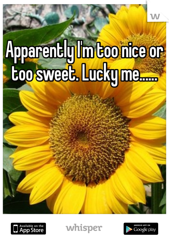 Apparently I'm too nice or too sweet. Lucky me......