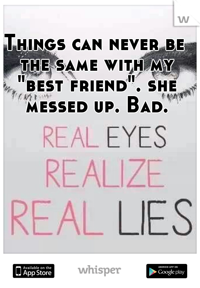 """Things can never be the same with my """"best friend"""". she messed up. Bad."""