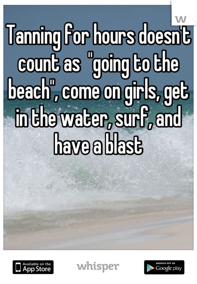 """Tanning for hours doesn't count as  """"going to the beach"""", come on girls, get in the water, surf, and have a blast"""