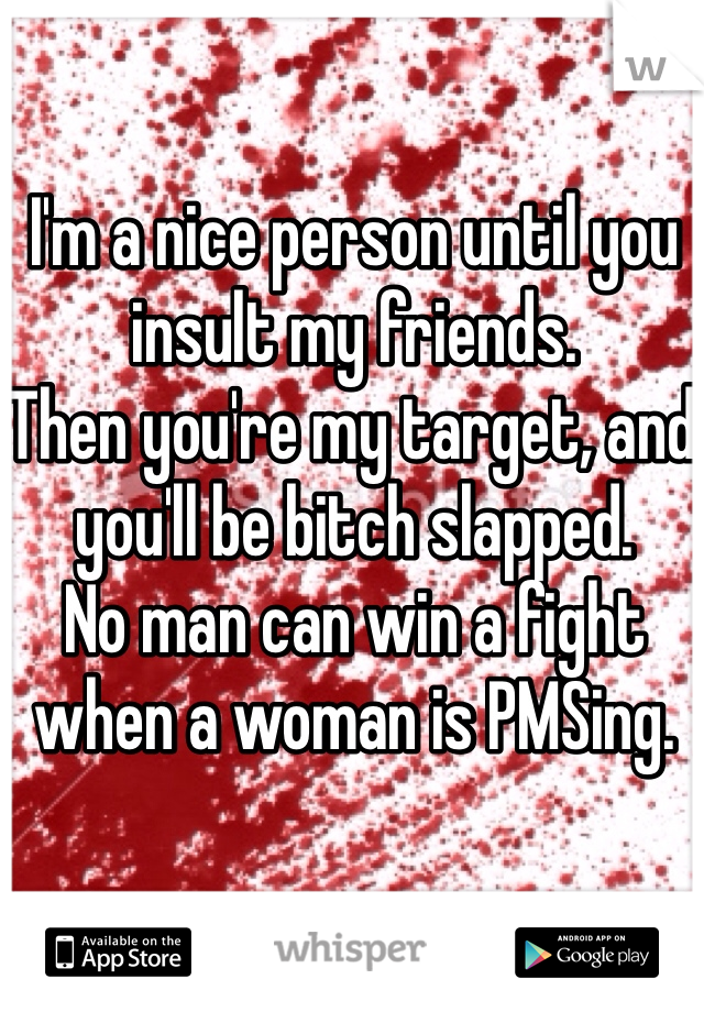 I'm a nice person until you insult my friends. Then you're my target, and you'll be bitch slapped.  No man can win a fight when a woman is PMSing.