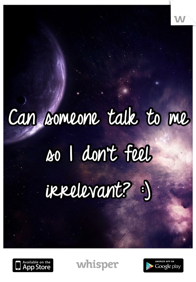 Can someone talk to me so I don't feel irrelevant? :)