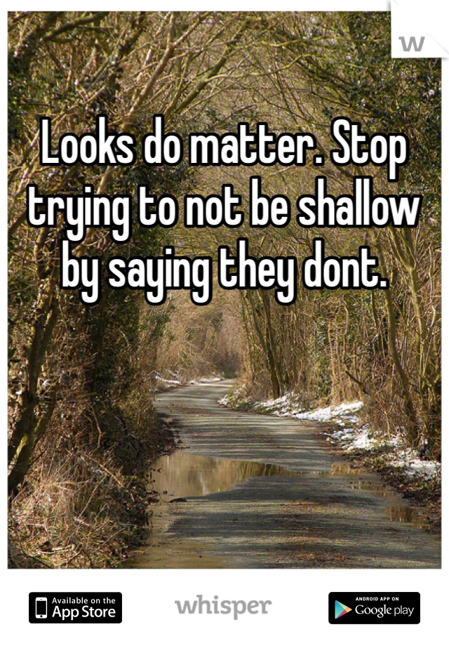 Looks do matter. Stop trying to not be shallow by saying they dont.