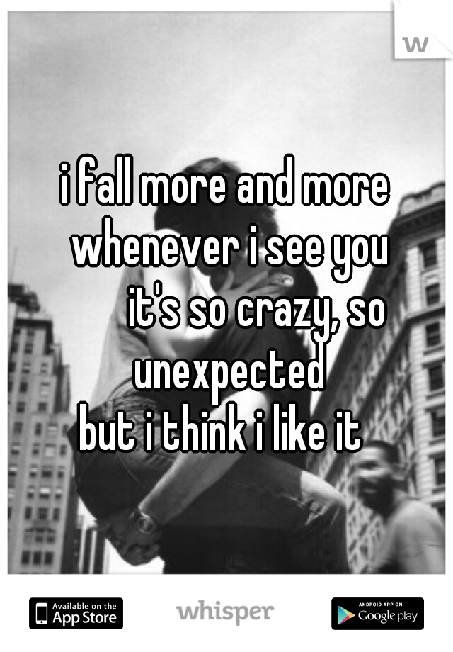 i fall more and more whenever i see you        it's so crazy, so unexpected but i think i like it