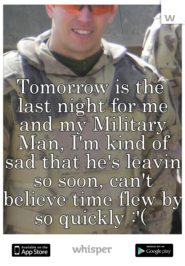 Tomorrow is the last night for me and my Military Man, I'm kind of sad that he's leavin so soon, can't believe time flew by so quickly :'(