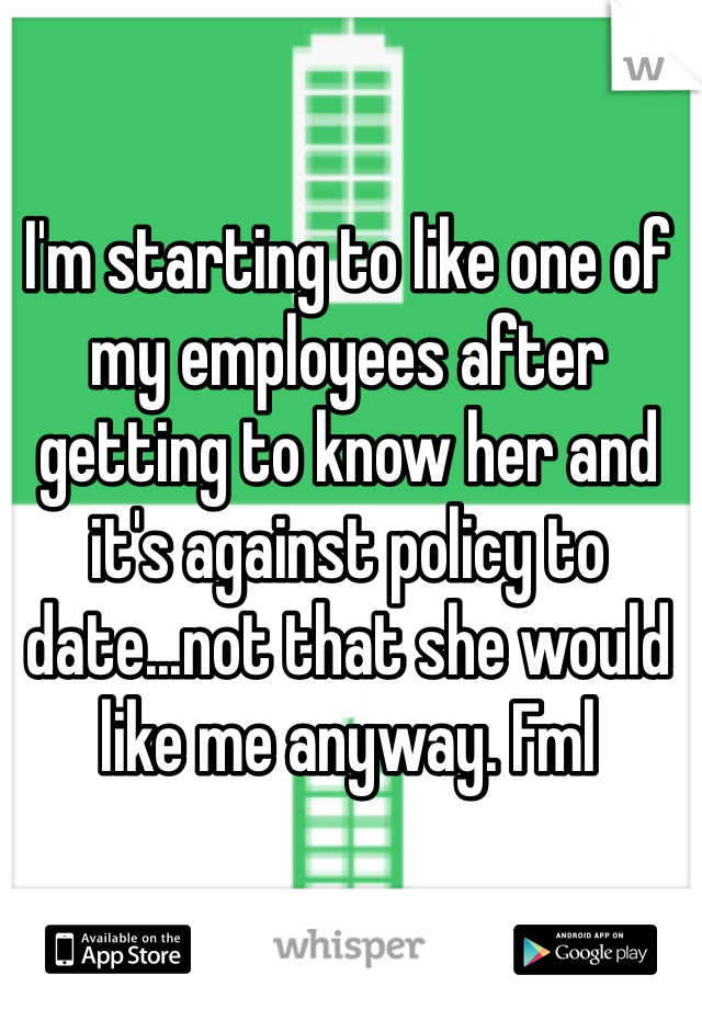 I'm starting to like one of my employees after getting to know her and it's against policy to date...not that she would like me anyway. Fml