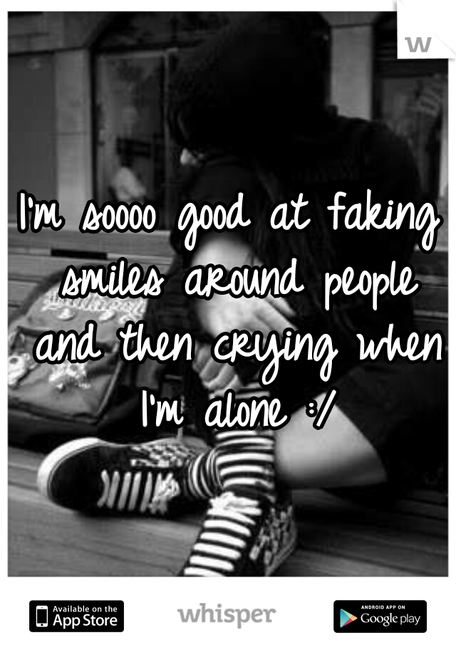 I'm soooo good at faking smiles around people and then crying when I'm alone :/