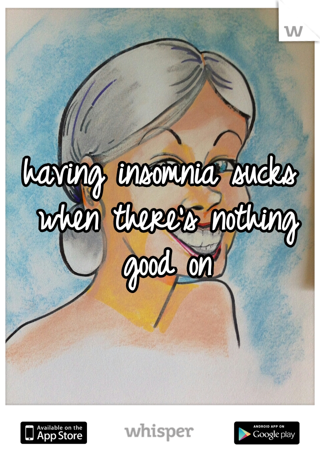 having insomnia sucks when there's nothing good on