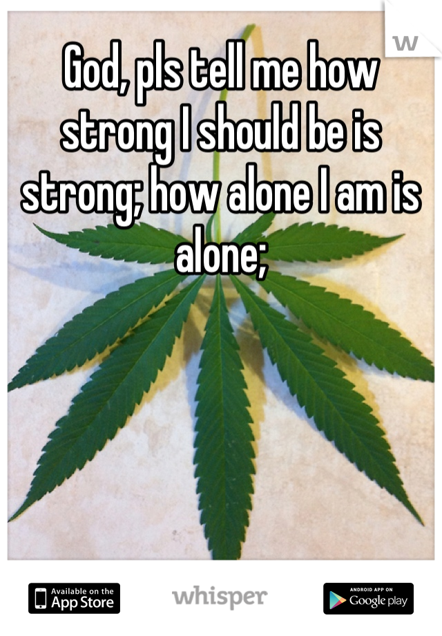 God, pls tell me how strong I should be is strong; how alone I am is alone;