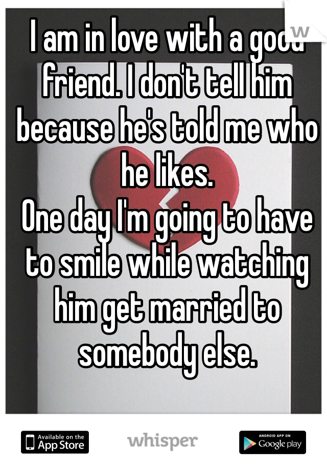 I am in love with a good friend. I don't tell him because he's told me who he likes. One day I'm going to have to smile while watching him get married to somebody else.
