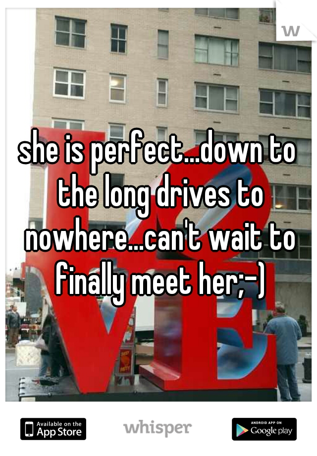 she is perfect...down to the long drives to nowhere...can't wait to finally meet her;-)