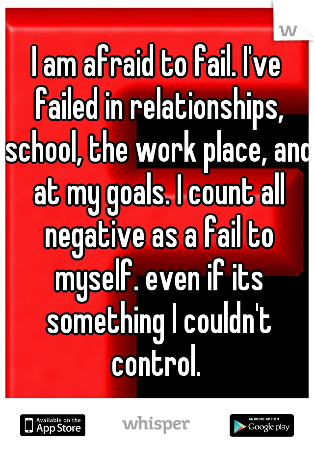 I am afraid to fail. I've failed in relationships, school, the work place, and at my goals. I count all negative as a fail to myself. even if its something I couldn't control.