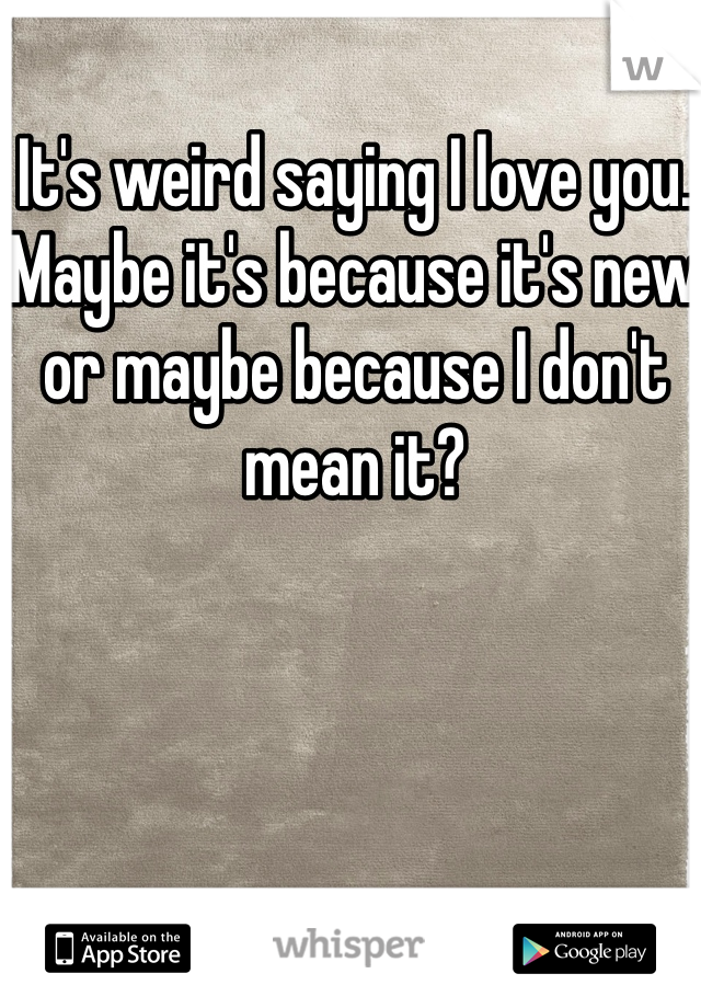 It's weird saying I love you. Maybe it's because it's new or maybe because I don't mean it?