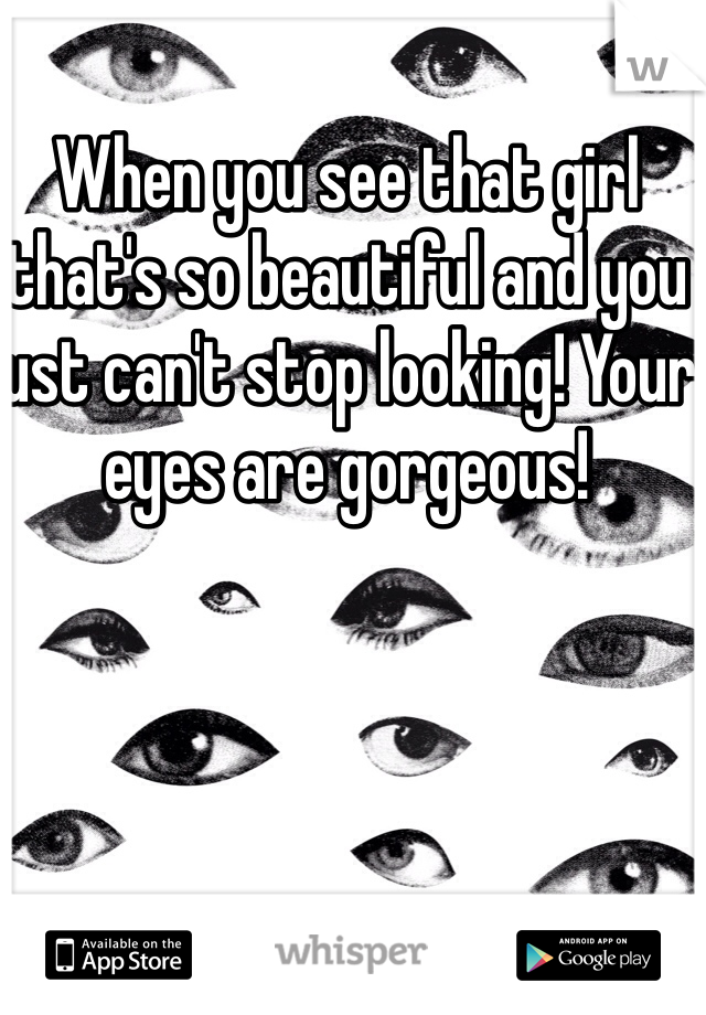 When you see that girl that's so beautiful and you just can't stop looking! Your eyes are gorgeous!