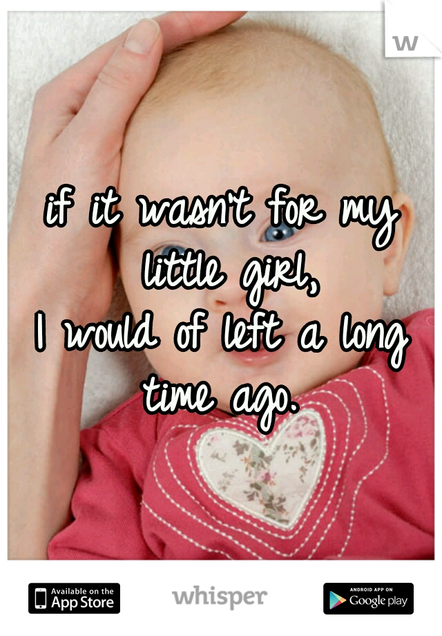 if it wasn't for my little girl, I would of left a long time ago.