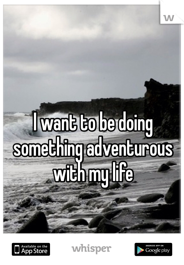 I want to be doing something adventurous with my life