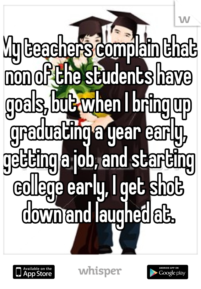 My teachers complain that non of the students have goals, but when I bring up graduating a year early, getting a job, and starting college early, I get shot down and laughed at.