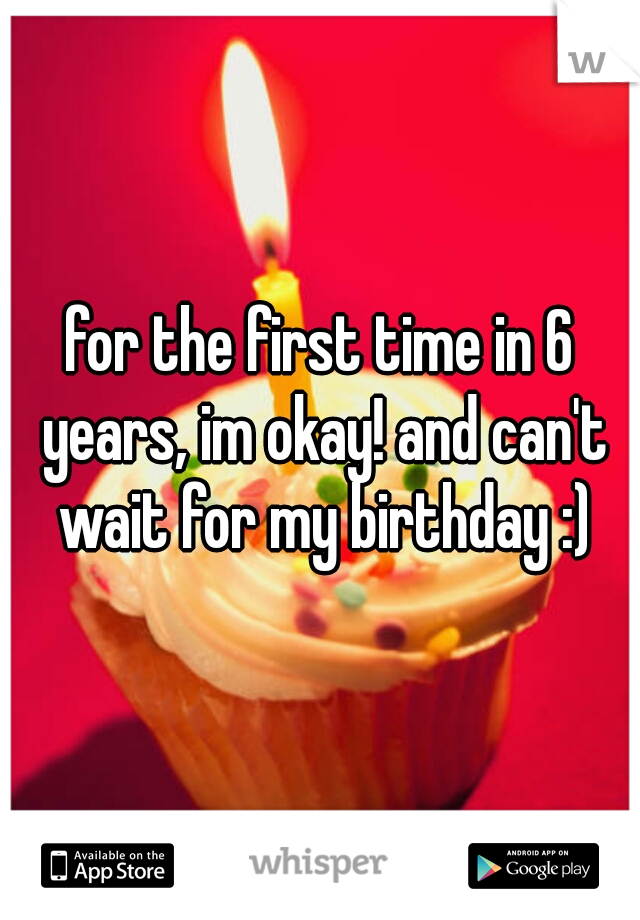 for the first time in 6 years, im okay! and can't wait for my birthday :)