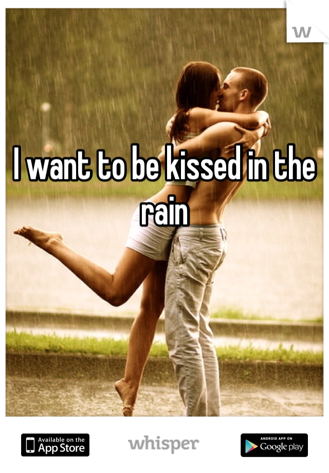 I want to be kissed in the rain
