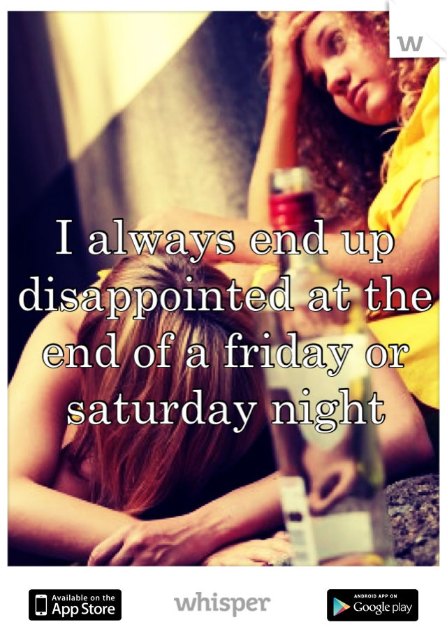 I always end up disappointed at the end of a friday or saturday night
