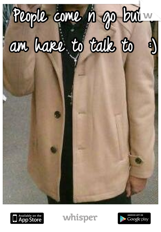 People come n go but I am hare to talk to  :)