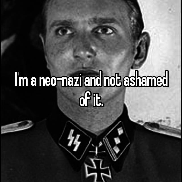 I'm a neo-nazi and not ashamed of it.