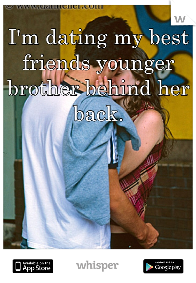 Dating my best friends younger brother