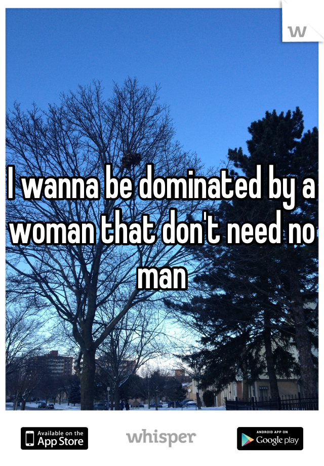 I wanna be dominated by a woman that don't need no man