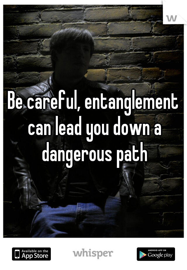 Be careful, entanglement can lead you down a dangerous path