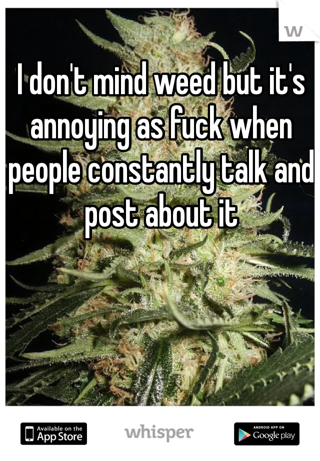 I don't mind weed but it's annoying as fuck when people constantly talk and post about it