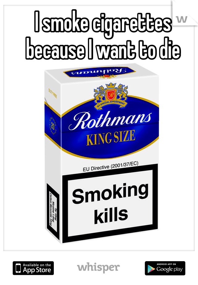 I smoke cigarettes because I want to die