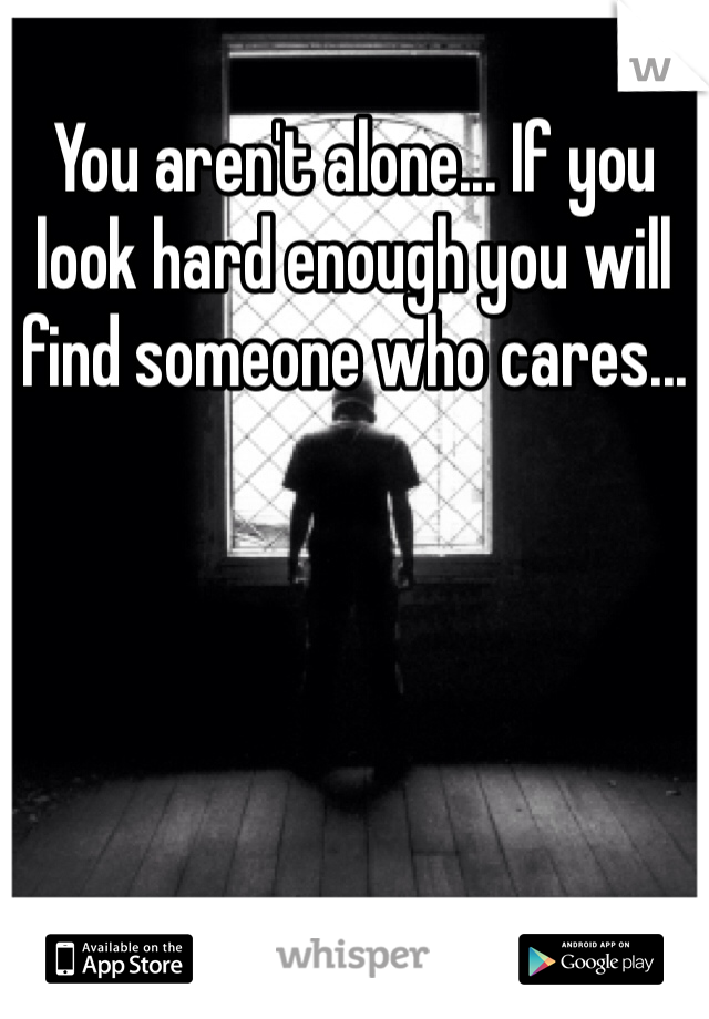 You aren't alone... If you look hard enough you will find someone who cares...
