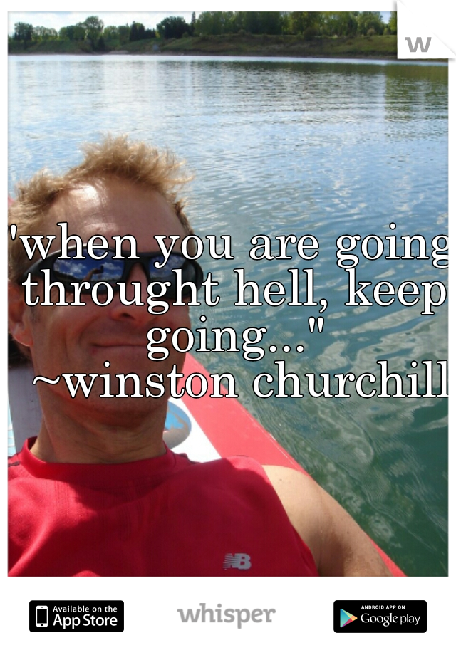 """""""when you are going throught hell, keep going...""""   ~winston churchill"""
