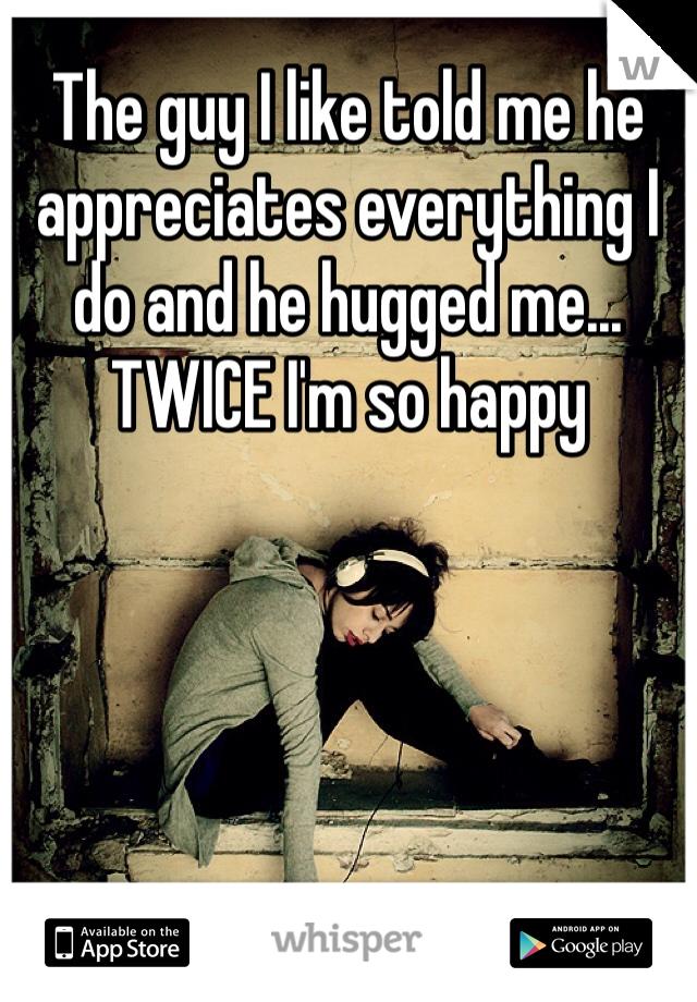 The guy I like told me he appreciates everything I do and he hugged me... TWICE I'm so happy