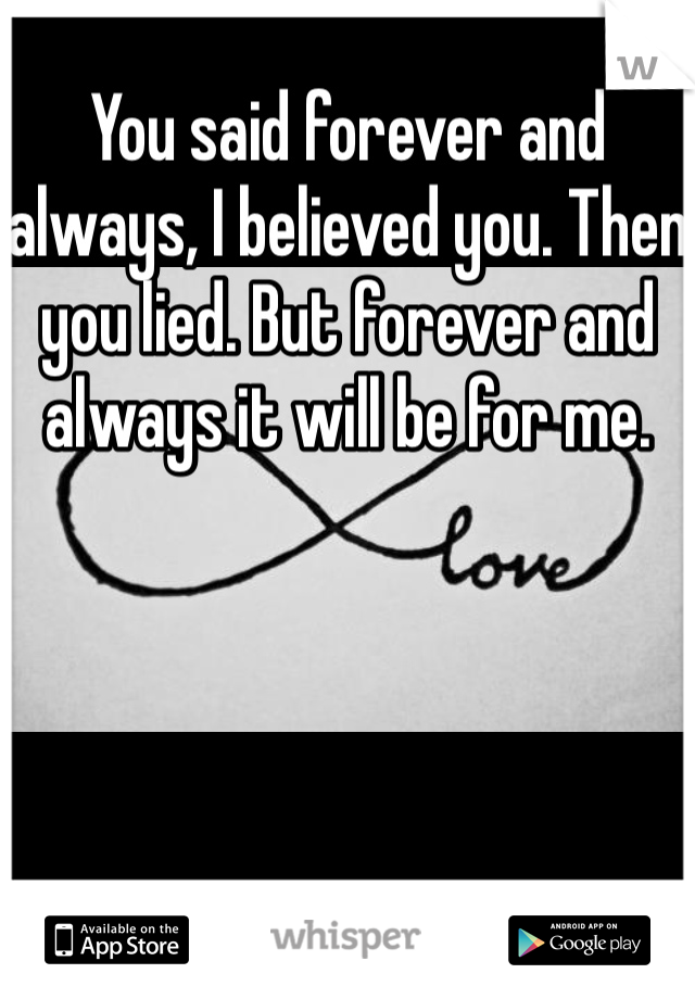 You said forever and always, I believed you. Then you lied. But forever and always it will be for me.