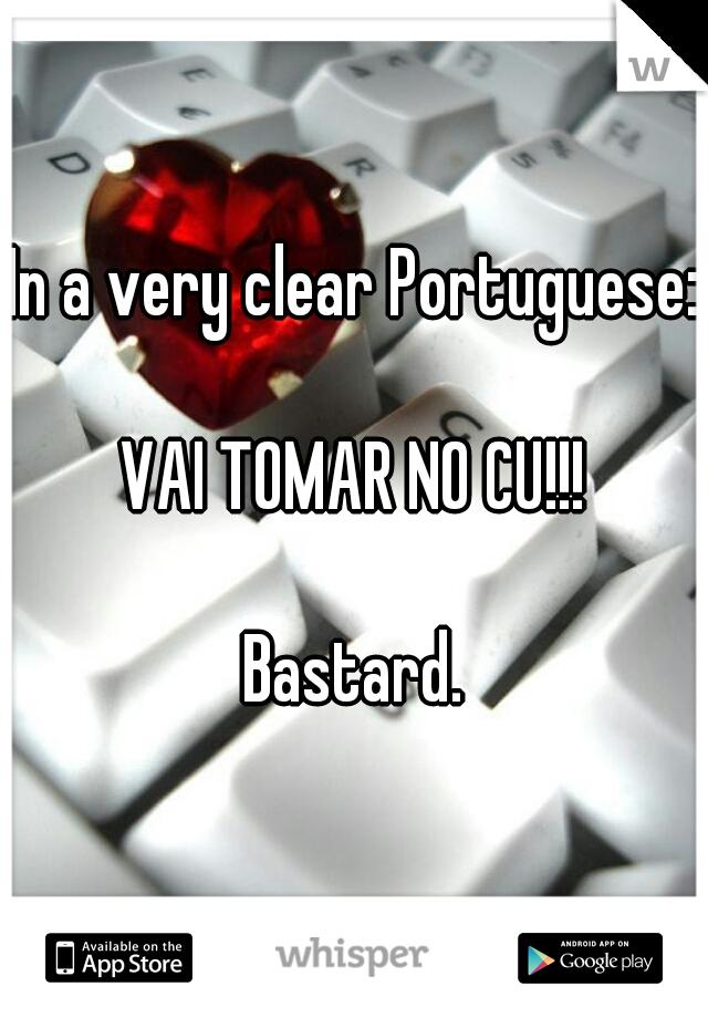 In a very clear Portuguese:     VAI TOMAR NO CU!!!     Bastard.