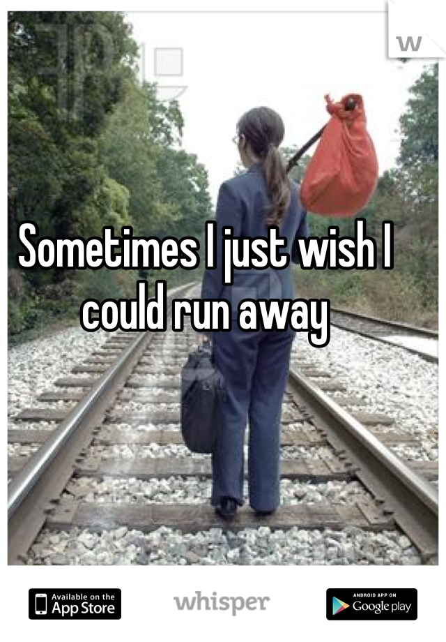 Sometimes I just wish I could run away