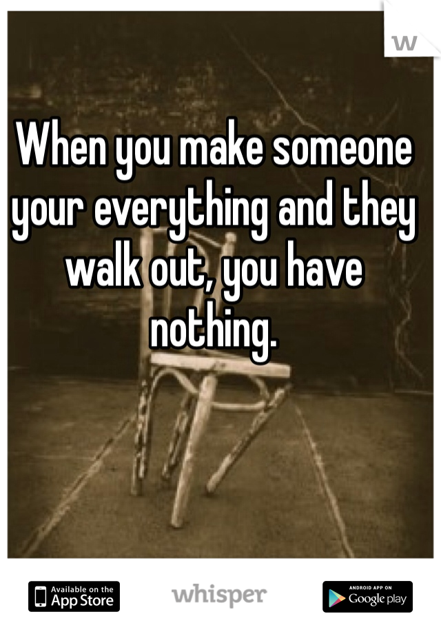 When you make someone your everything and they walk out, you have nothing.