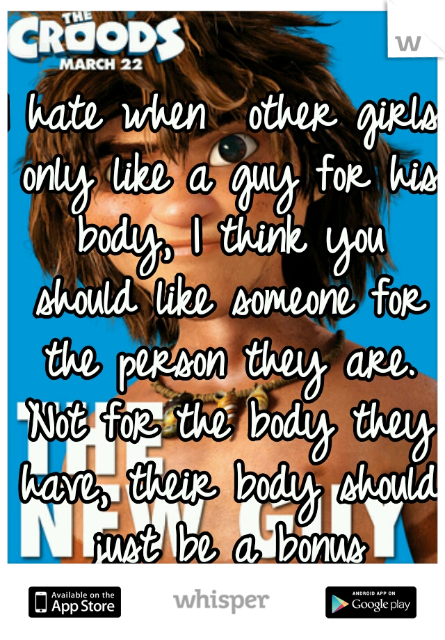 I hate when  other girls only like a guy for his body, I think you should like someone for the person they are. Not for the body they have, their body should just be a bonus