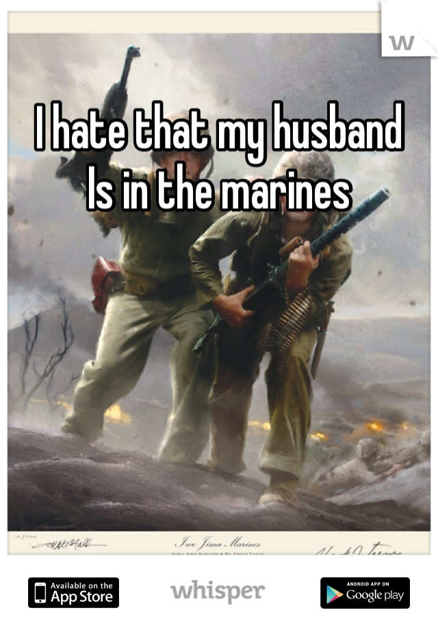 I hate that my husband Is in the marines