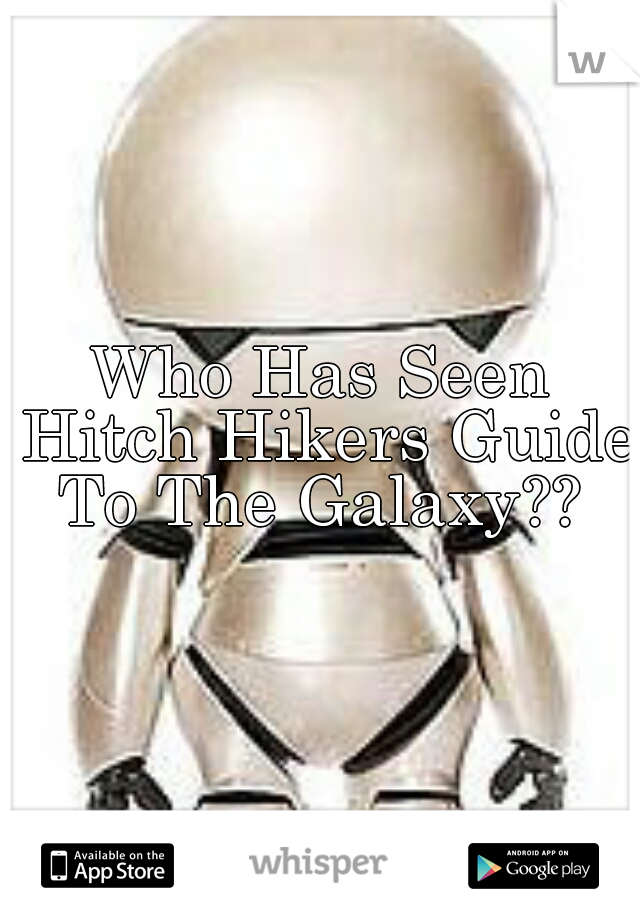 Who Has Seen Hitch Hikers Guide To The Galaxy??