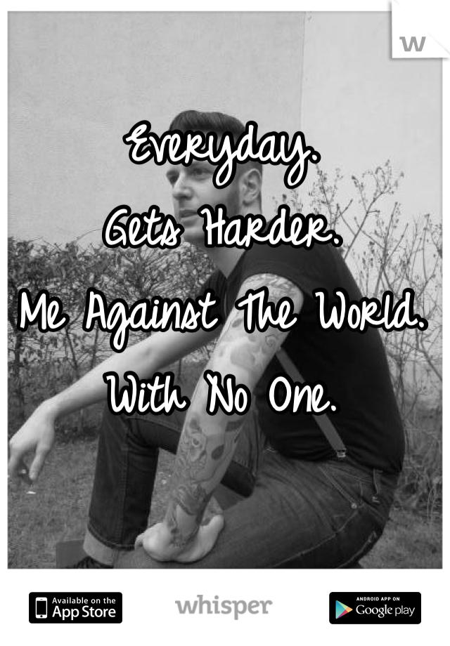 Everyday. Gets Harder. Me Against The World.  With No One.
