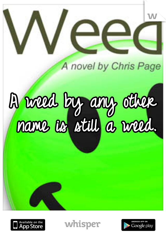 A weed by any other name is still a weed.