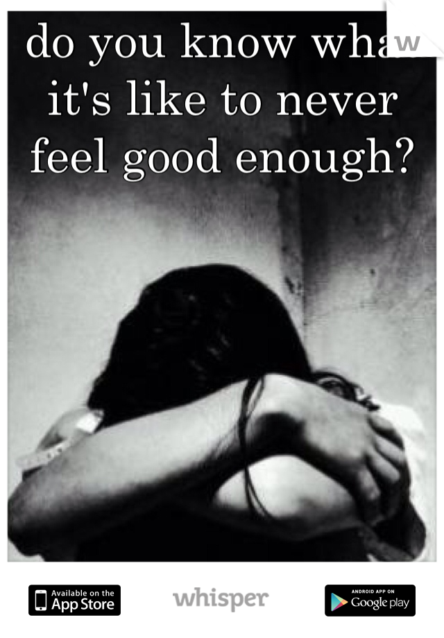 do you know what it's like to never feel good enough?